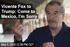 Vicente Fox to Trump: Come to Mexico, I'm Sorry