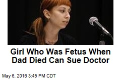 Girl Who Was Fetus When Dad Died Can Sue Doctor