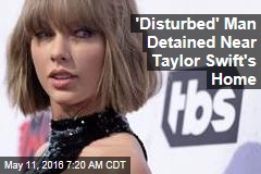 'Disturbed' Man Detained Near Taylor Swift's Home