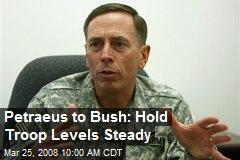 Petraeus to Bush: Hold Troop Levels Steady