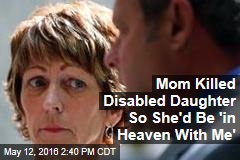 Mom Killed Disabled Daughter So She'd Be 'in Heaven With Me'
