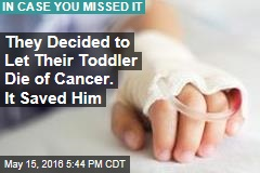 They Decided to Let Their Toddler Die of Cancer. It Saved Him