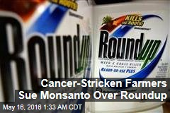 Cancer-Stricken Farmers Sue Monsanto Over Roundup