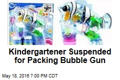 Kindergartner Suspended for Packing Bubble Gun
