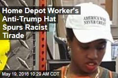 Home Depot Worker's Anti-Trump Hat Spurs Racist Tirade