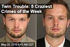 Twin Trouble: 5 Craziest Crimes of the Week