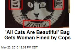 'All Cats Are Beautiful' Bag Gets Woman Fined by Cops