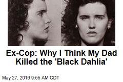 Ex Cop: Why I Think My Dad Killed the Black Dahlia