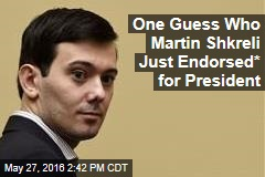 One Guess Who Martin Shkreli Just Endorsed* for President