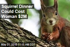 Squirrel Dinner Could Cost Woman $2M