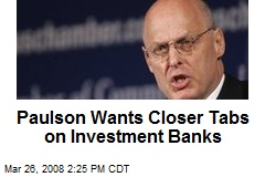 Paulson Wants Closer Tabs on Investment Banks