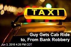 Guy Gets Cab Ride to, From Bank Robbery