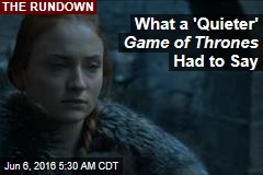 What a 'Quieter' Game of Thrones Had to Say