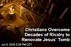 Christians Overcome Decades of Rivalry to Renovate Jesus' Tomb
