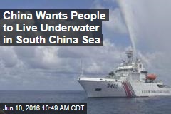 China Wants People to Live Underwater in South China Sea