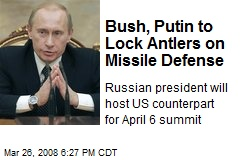 Bush, Putin to Lock Antlers on Missile Defense