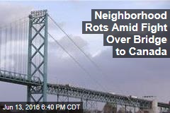 Neighborhood Rots Amid Fight Over Bridge to Canada