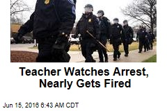 Teacher Watches Arrest, Nearly Gets Fired