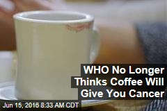 WHO No Longer Thinks Coffee Will Give You Cancer