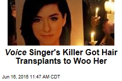 Voice Singer's Killer Got Hair Transplants to Woo Her