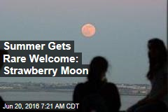 Summer Gets Rare Welcome: Strawberry Moon