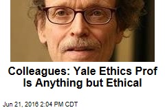 Colleagues: Yale Ethics Prof Is Anything but Ethical