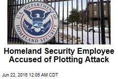 Homeland Security Employee Accused of Plotting Attack