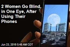 2 Women Go Blind, in One Eye, After Using Their Phones