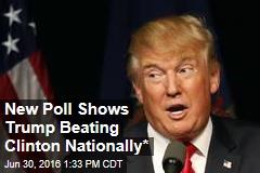 New Poll Shows Trump Beating Clinton Nationally*