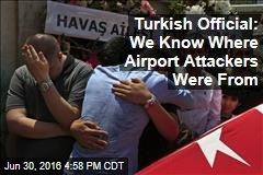 Turkish Official: We Know Where Airport Attackers Were From