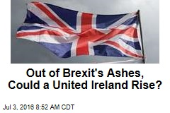 Out of Brexit's Ashes, Could a United Ireland Rise?