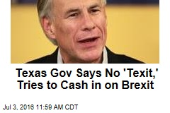 Texas Gov Says No 'Texit,' Tries to Cash in on Brexit
