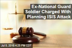 Ex-National Guard Soldier Charged With Planning ISIS Attack