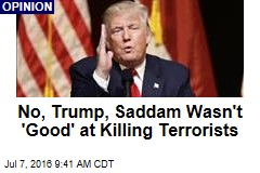 No, Trump, Saddam Wasn't 'Good' at Killing Terrorists