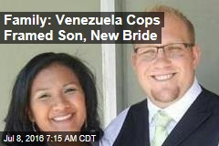 Family: Venezuela Cops Framed Son, New Bride