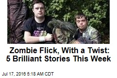 Zombie Flick, With a Twist: 5 Brilliant Stories This Week