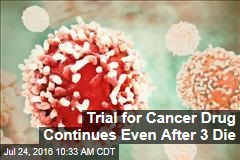 Trial for Cancer Drug Continues Even After 3 Die