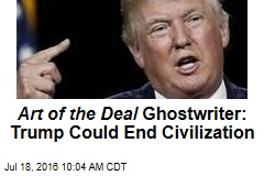 Art of the Deal Ghostwriter: Trump Could End Civilization