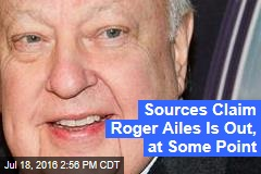 Sources Claim Roger Ailes Is Out, at Some Point