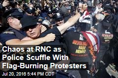 Chaos at RNC as Police Scuffle With Flag-Burning Protesters