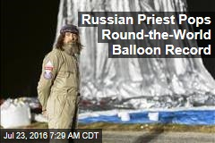 Russian Priest Pops Round-the-World Balloon Record