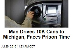 Man Drives 10K Cans to Michigan, Faces Prison Time