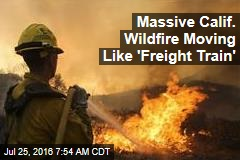 Massive Calif. Wildfire Moving Like 'Freight Train'