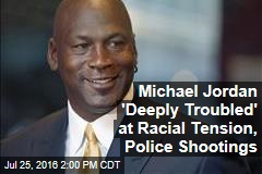 Michael Jordan 'Deeply Troubled' at Racial Tension, Police Shootings