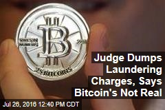 Judge Dumps Laundering Charges, Says Bitcoin's Not Real