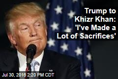 Trump to Khizr Khan: 'I've Made a Lot of Sacrifices'