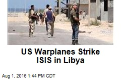 US Warplanes Strike ISIS in Libya