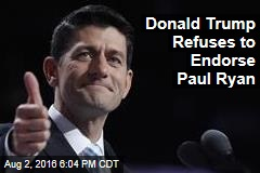 Donald Trump Refuses to Endorse Paul Ryan