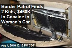 Border Patrol Finds 2 Kids, $460K in Cocaine in Woman's Car
