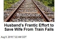 Husband's Frantic Effort to Save Wife From Train Fails